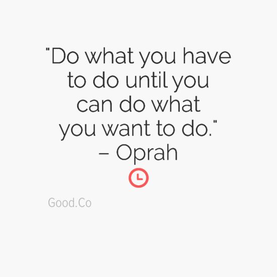 """""""Do what you have to do until you can do what you want to do."""" -Oprah"""